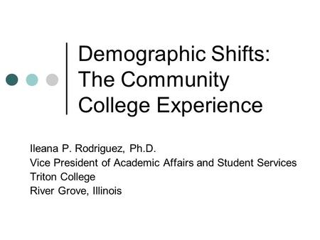 Demographic Shifts: The Community College Experience Ileana P. Rodriguez, Ph.D. Vice President of Academic Affairs and Student Services Triton College.