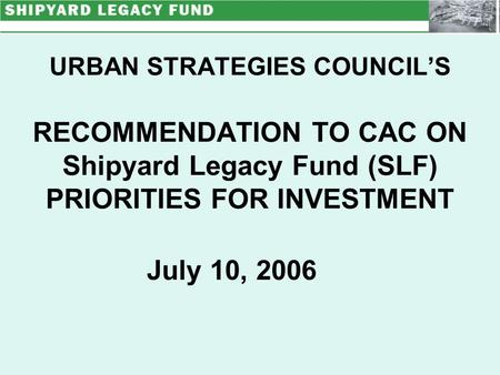 URBAN STRATEGIES COUNCIL'S RECOMMENDATION TO CAC ON Shipyard Legacy Fund (SLF) PRIORITIES FOR INVESTMENT July 10, 2006.
