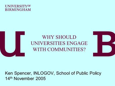 WHY SHOULD UNIVERSITIES ENGAGE WITH COMMUNITIES? Ken Spencer, INLOGOV, School of Public Policy 14 th November 2005.