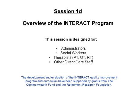 Session 1d Overview of the INTERACT Program This session is designed for: Administrators Social Workers Therapists (PT, OT, RT) Other Direct Care Staff.