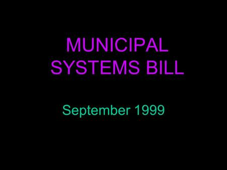 MUNICIPAL SYSTEMS BILL September 1999. LEGISLATION n Municipal Demarcation Act, 1998 n Municipal Structures Act, 1998 n Municipal Systems Bill (1999)