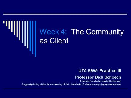 Week 4: The Community as Client UTA SSW: Practice III Professor Dick Schoech Copyright (permission required before use) Suggest printing slides for class.