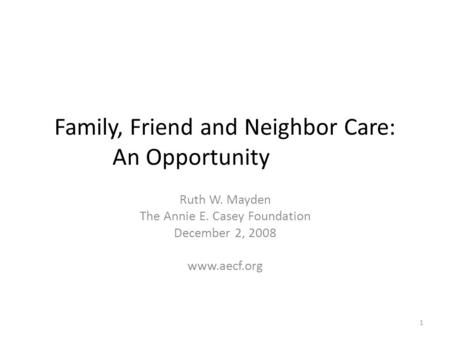 Family, Friend and Neighbor Care: An Opportunity Ruth W. Mayden The Annie E. Casey Foundation December 2, 2008 www.aecf.org 1.