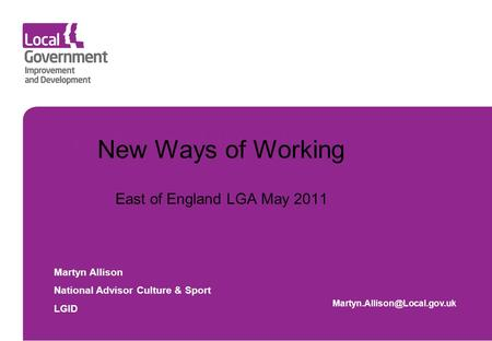 Insert main title here New Ways of Working East of England LGA May 2011 Martyn Allison National Advisor Culture & Sport LGID
