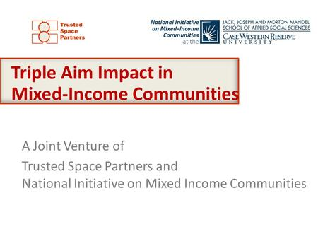 A Joint Venture of Trusted Space Partners and National Initiative on Mixed Income Communities Triple Aim Impact in Mixed-Income Communities.