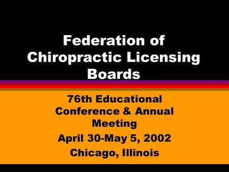 Federation of Chiropractic Licensing Boards 76th Educational Conference & Annual Meeting April 30-May 5, 2002 Chicago, Illinois.