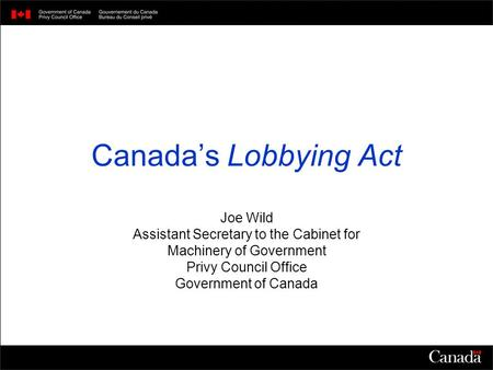 Canada's Lobbying Act Joe Wild Assistant Secretary to the Cabinet for Machinery of Government Privy Council Office Government of Canada.