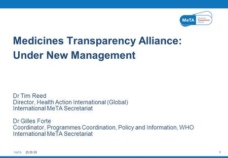 MeTA25 05 091 Medicines Transparency Alliance: Under New Management Dr Tim Reed Director, Health Action International (Global) International MeTA Secretariat.