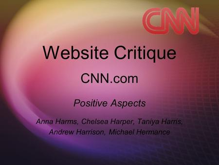 Website Critique CNN.com Positive Aspects Anna Harms, Chelsea Harper, Taniya Harris, Andrew Harrison, Michael Hermance.