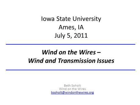 Iowa State University Ames, IA July 5, 2011 Wind on the Wires – Wind and Transmission Issues Beth Soholt Wind on the Wires