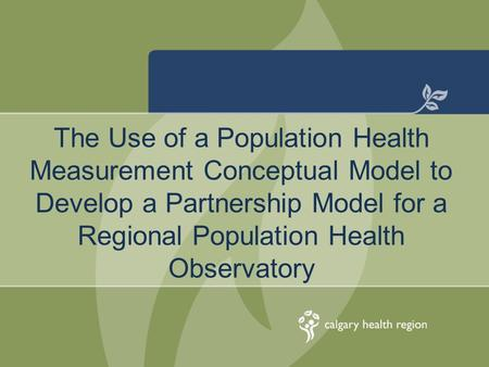 The Use of a Population Health Measurement Conceptual Model to Develop a Partnership Model for a Regional Population Health Observatory.