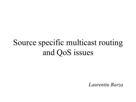Source specific multicast routing and QoS issues Laurentiu Barza.