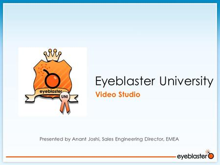 Presented by Anant Joshi, Sales Engineering Director, EMEA Eyeblaster University Video Studio.
