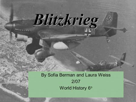 Blitzkrieg By Sofia Berman and Laura Weiss 2/07 World History 6 o.