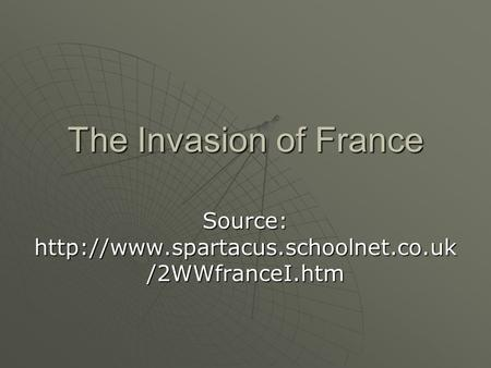The Invasion of France Source:  /2WWfranceI.htm.