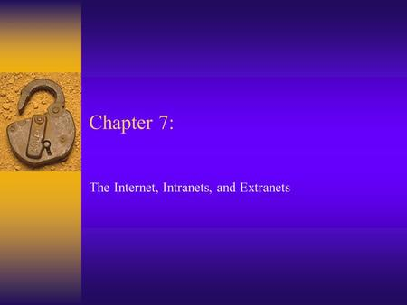 Chapter 7: The Internet, Intranets, and Extranets.