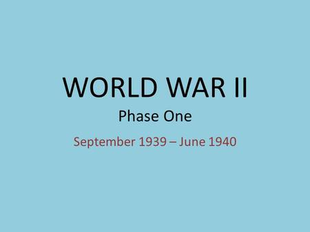 WORLD WAR II Phase One September 1939 – June 1940.