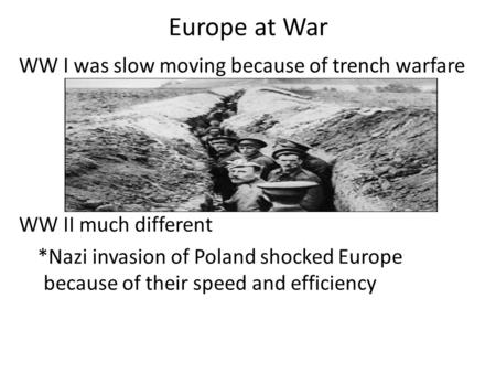 Europe at War WW I was slow moving because of trench warfare WW II much different *Nazi invasion of Poland shocked Europe because of their speed and efficiency.