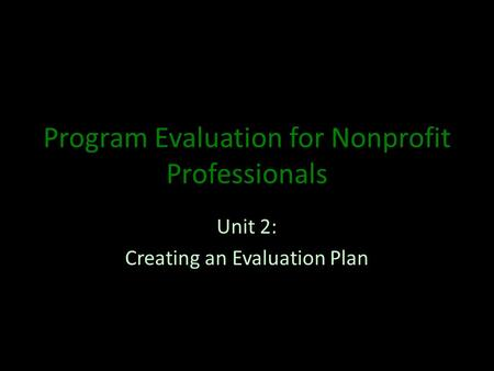Program Evaluation for Nonprofit Professionals Unit 2: Creating an Evaluation Plan.