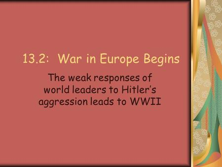 13.2: War in Europe Begins The weak responses of world leaders to Hitler's aggression leads to WWII.