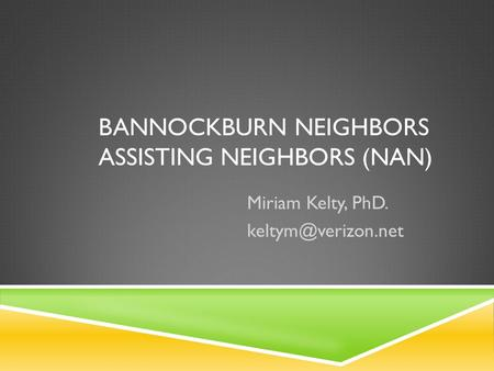 BANNOCKBURN NEIGHBORS ASSISTING NEIGHBORS (NAN) Miriam Kelty, PhD.