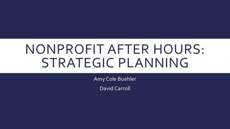 NONPROFIT AFTER HOURS: STRATEGIC PLANNING Amy Cole Buehler David Carroll.