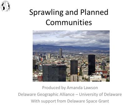 Sprawling and Planned Communities Produced by Amanda Lawson Delaware Geographic Alliance – University of Delaware With support from Delaware Space Grant.