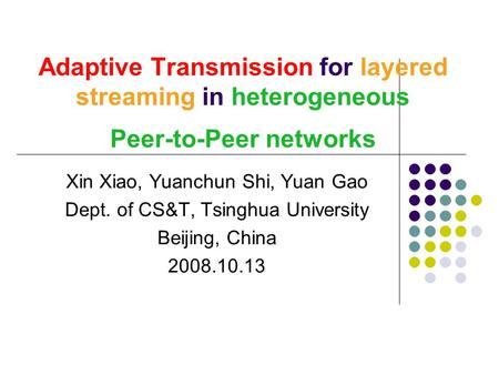 Adaptive Transmission for layered streaming in heterogeneous Peer-to-Peer networks Xin Xiao, Yuanchun Shi, Yuan Gao Dept. of CS&T, Tsinghua University.