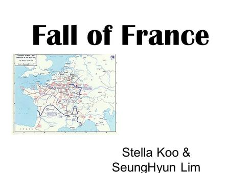 Fall of France Stella Koo & SeungHyun Lim. Fall of France = Battle of France. Area: France, Belgium and the Netherlands Location: North West Europe It.