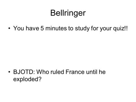 Bellringer You have 5 minutes to study for your quiz!! BJOTD: Who ruled France until he exploded?