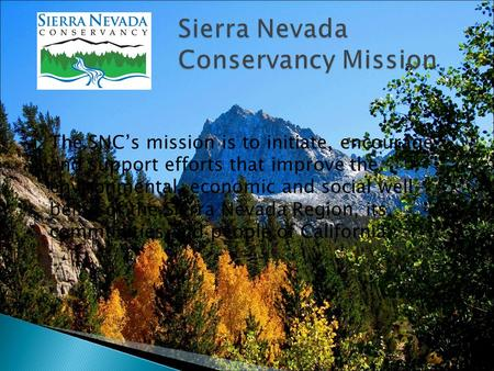 The SNC's mission is to initiate, encourage and support efforts that improve the environmental, economic and social well- being of the Sierra Nevada.