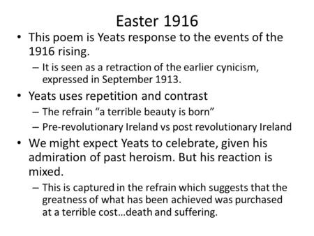 Easter 1916 This poem is Yeats response to the events of the 1916 rising. – It is seen as a retraction of the earlier cynicism, expressed in September.