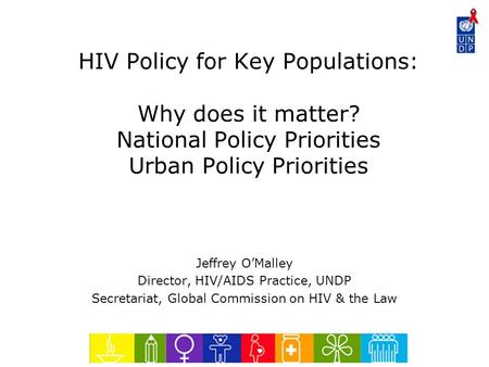 HIV Policy for Key Populations: Why does it matter? National Policy Priorities Urban Policy Priorities Jeffrey O'Malley Director, HIV/AIDS Practice, UNDP.
