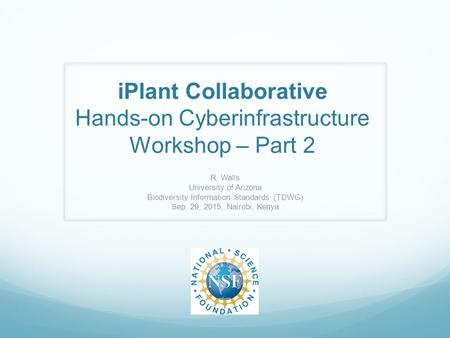 IPlant Collaborative Hands-on Cyberinfrastructure Workshop – Part 2 R. Walls University of Arizona Biodiversity Information Standards (TDWG) Sep. 29, 2015,