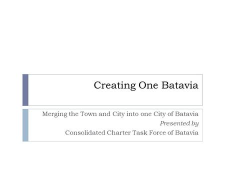 Creating One Batavia Merging the Town and City into one City of Batavia Presented by Consolidated Charter Task Force of Batavia.