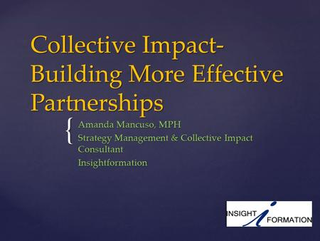 { Collective Impact- Building More Effective Partnerships Amanda Mancuso, MPH Strategy Management & Collective Impact Consultant Insightformation.