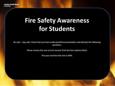 Fire Safety Awareness for Students Be safe – stay safe. Check that you have understood the presentation and attempt the following questions. Please choose.