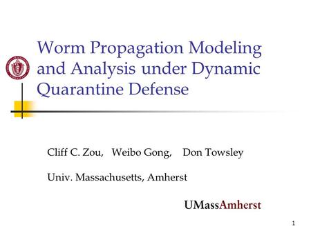 1 Worm Propagation Modeling and Analysis under Dynamic Quarantine Defense Cliff C. Zou, Weibo Gong, Don Towsley Univ. Massachusetts, Amherst.
