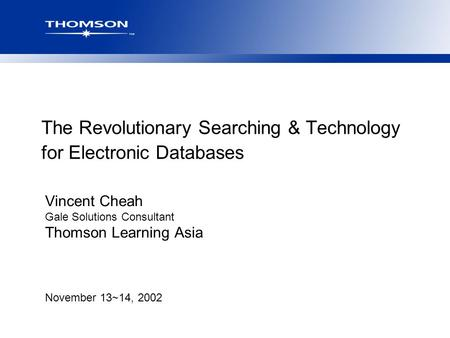 November 13~14, 2002 The Revolutionary Searching & Technology for Electronic Databases Vincent Cheah Gale Solutions Consultant Thomson Learning Asia.