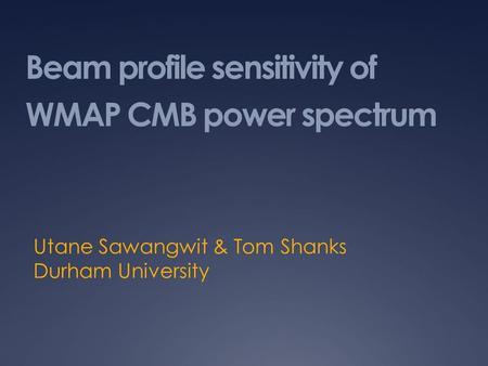 Beam profile sensitivity of WMAP CMB power spectrum Utane Sawangwit & Tom Shanks Durham University.