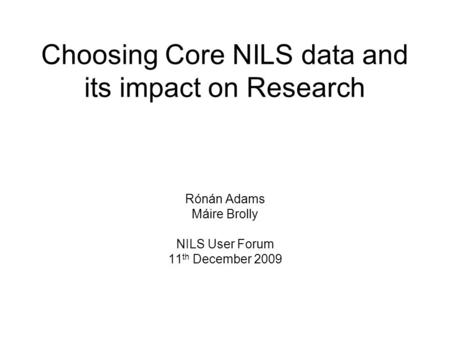 Choosing Core NILS data and its impact on Research Rónán Adams Máire Brolly NILS User Forum 11 th December 2009.