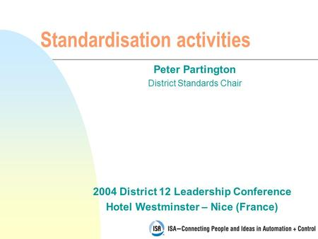 2004 District 12 Leadership Conference Hotel Westminster – Nice (France) Standardisation activities Peter Partington District Standards Chair.