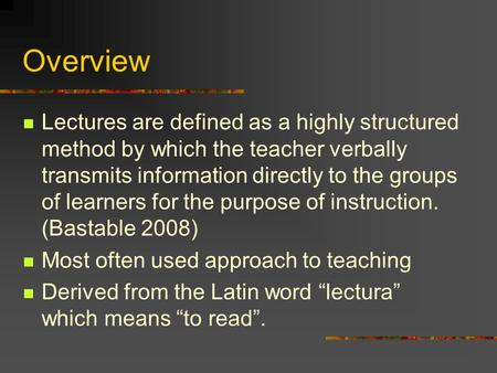 Overview Lectures are defined as a highly structured method by which the teacher verbally transmits information directly to the groups of learners for.