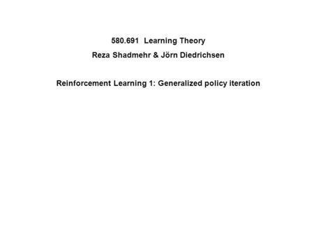 580.691 Learning Theory Reza Shadmehr & Jörn Diedrichsen Reinforcement Learning 1: Generalized policy iteration.