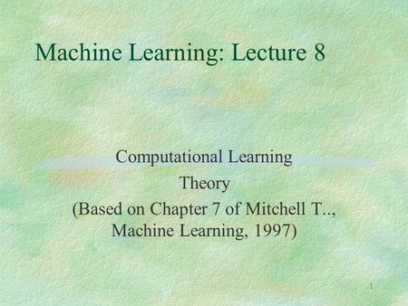 1 Machine Learning: Lecture 8 Computational Learning Theory (Based on Chapter 7 of Mitchell T.., Machine Learning, 1997)
