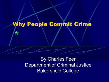 Why People Commit Crime By Charles Feer Department of Criminal Justice Bakersfield College.