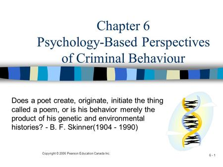 Copyright © 2006 Pearson Education Canada Inc. 6 - 1 Chapter 6 Psychology-Based Perspectives of Criminal Behaviour Does a poet create, originate, initiate.