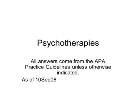 Psychotherapies All answers come from the APA Practice Guidelines unless otherwise indicated. As of 10Sep08.
