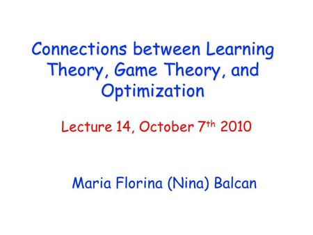 Connections between Learning Theory, Game Theory, and Optimization Maria Florina (Nina) Balcan Lecture 14, October 7 th 2010.