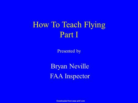Downloaded from www.avhf.com How To Teach Flying Part I Presented by Bryan Neville FAA Inspector.